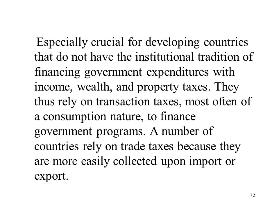 Especially crucial for developing countries that do not have the institutional tradition of financing government expenditures with income, wealth, and property taxes. They thus rely on transaction taxes, most often of a consumption nature, to finance government programs. A number of countries rely on trade taxes because they are more easily collected upon import or export.