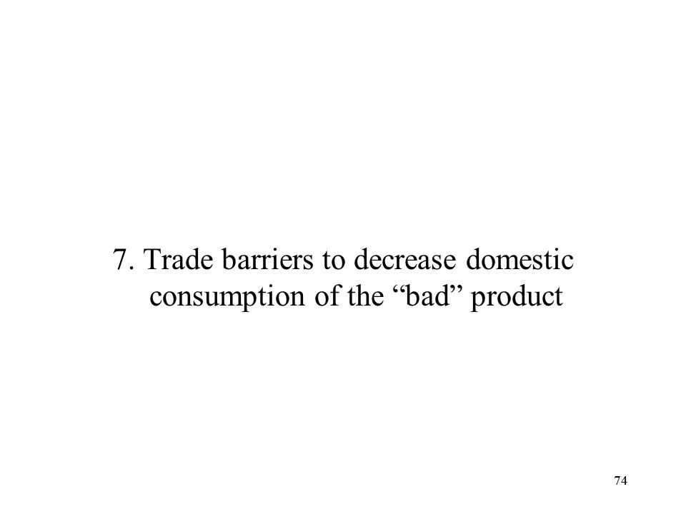 7. Trade barriers to decrease domestic consumption of the bad product