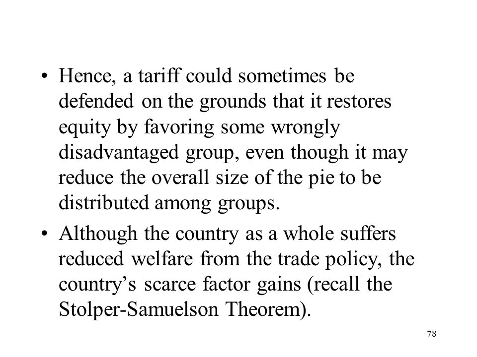 Hence, a tariff could sometimes be defended on the grounds that it restores equity by favoring some wrongly disadvantaged group, even though it may reduce the overall size of the pie to be distributed among groups.