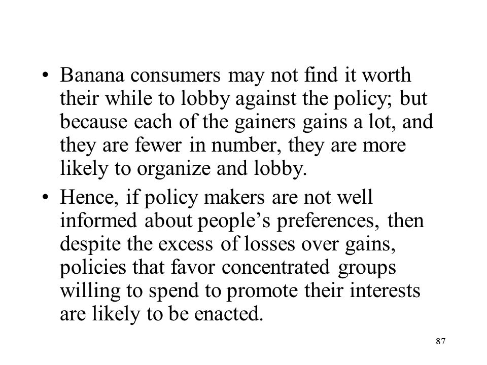 Banana consumers may not find it worth their while to lobby against the policy; but because each of the gainers gains a lot, and they are fewer in number, they are more likely to organize and lobby.