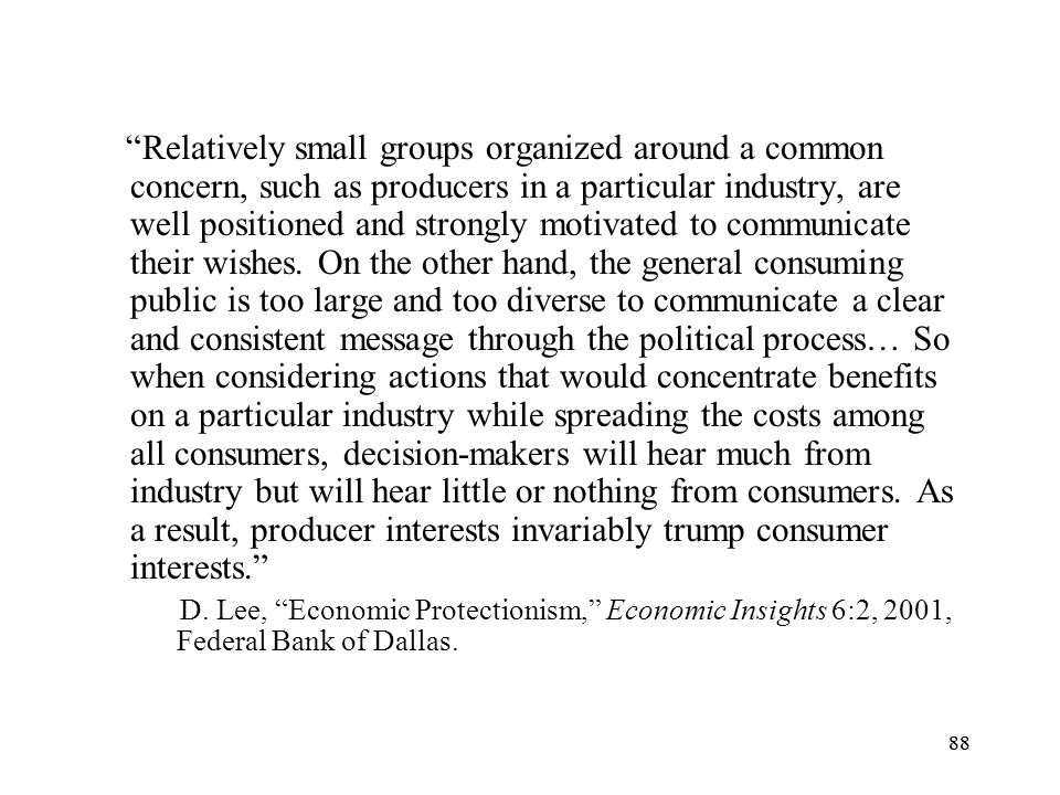 Relatively small groups organized around a common concern, such as producers in a particular industry, are well positioned and strongly motivated to communicate their wishes. On the other hand, the general consuming public is too large and too diverse to communicate a clear and consistent message through the political process… So when considering actions that would concentrate benefits on a particular industry while spreading the costs among all consumers, decision-makers will hear much from industry but will hear little or nothing from consumers. As a result, producer interests invariably trump consumer interests.