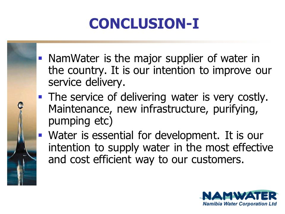 CONCLUSION-I NamWater is the major supplier of water in the country. It is our intention to improve our service delivery.