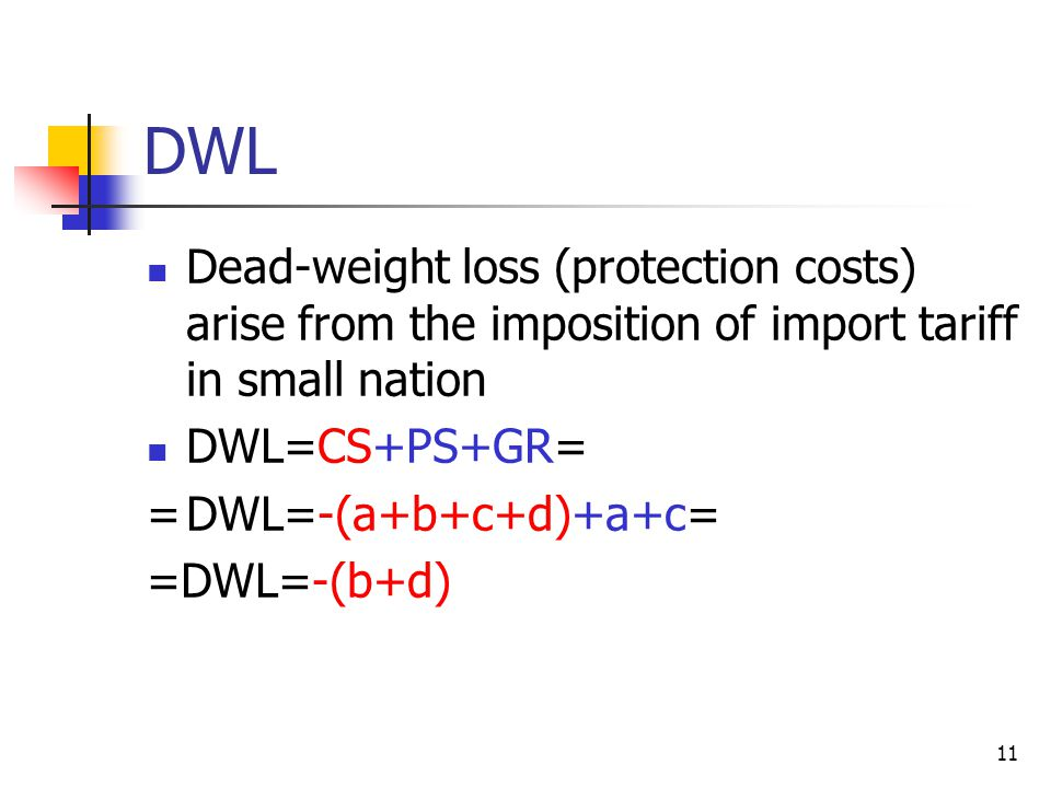 DWL Dead-weight loss (protection costs) arise from the imposition of import tariff in small nation.