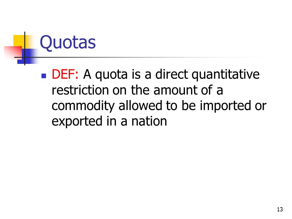 Quotas DEF: A quota is a direct quantitative restriction on the amount of a commodity allowed to be imported or exported in a nation.