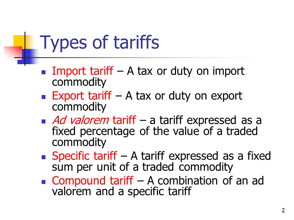 Types of tariffs Import tariff – A tax or duty on import commodity