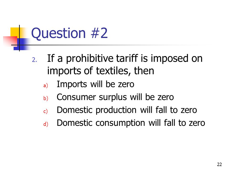 Question #2 If a prohibitive tariff is imposed on imports of textiles, then. Imports will be zero.
