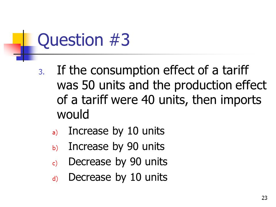 Question #3 If the consumption effect of a tariff was 50 units and the production effect of a tariff were 40 units, then imports would.
