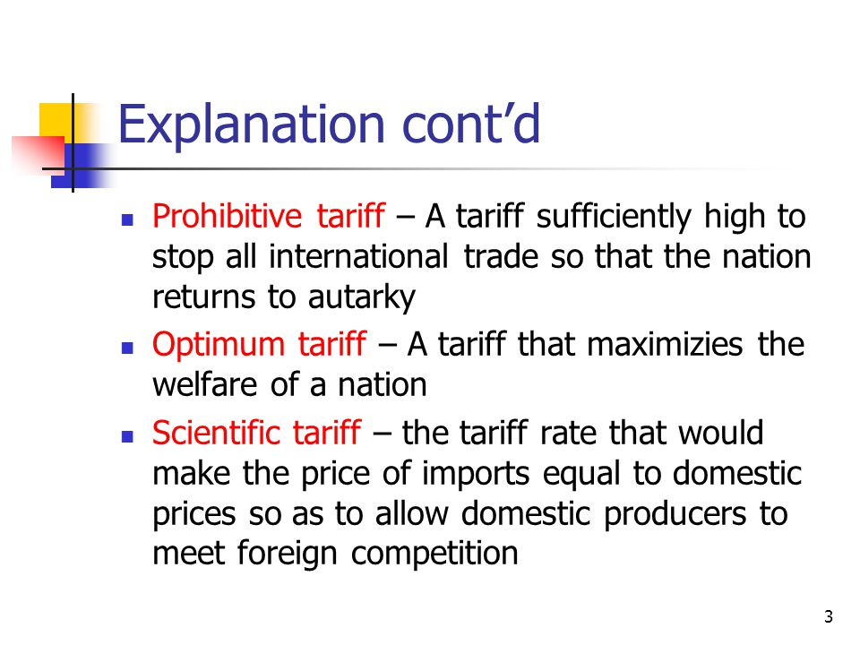 Explanation cont'd Prohibitive tariff – A tariff sufficiently high to stop all international trade so that the nation returns to autarky.