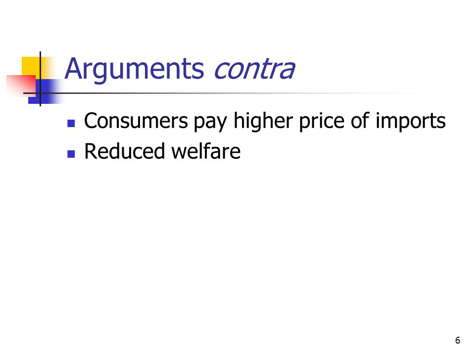 Arguments contra Consumers pay higher price of imports Reduced welfare