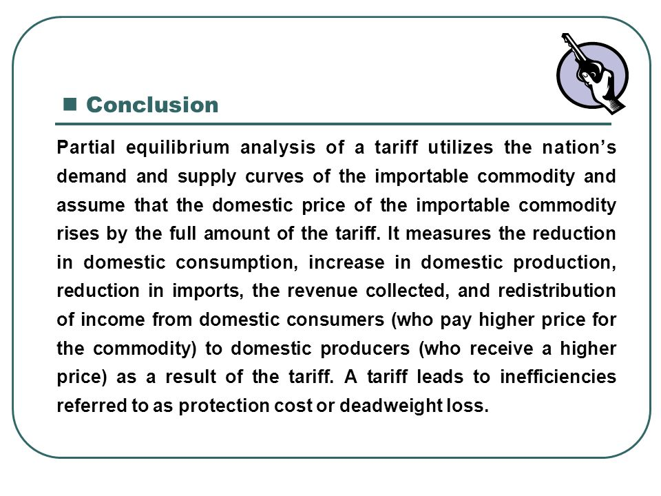 Conclusion Partial equilibrium analysis of a tariff utilizes the nation's. demand and supply curves of the importable commodity and.