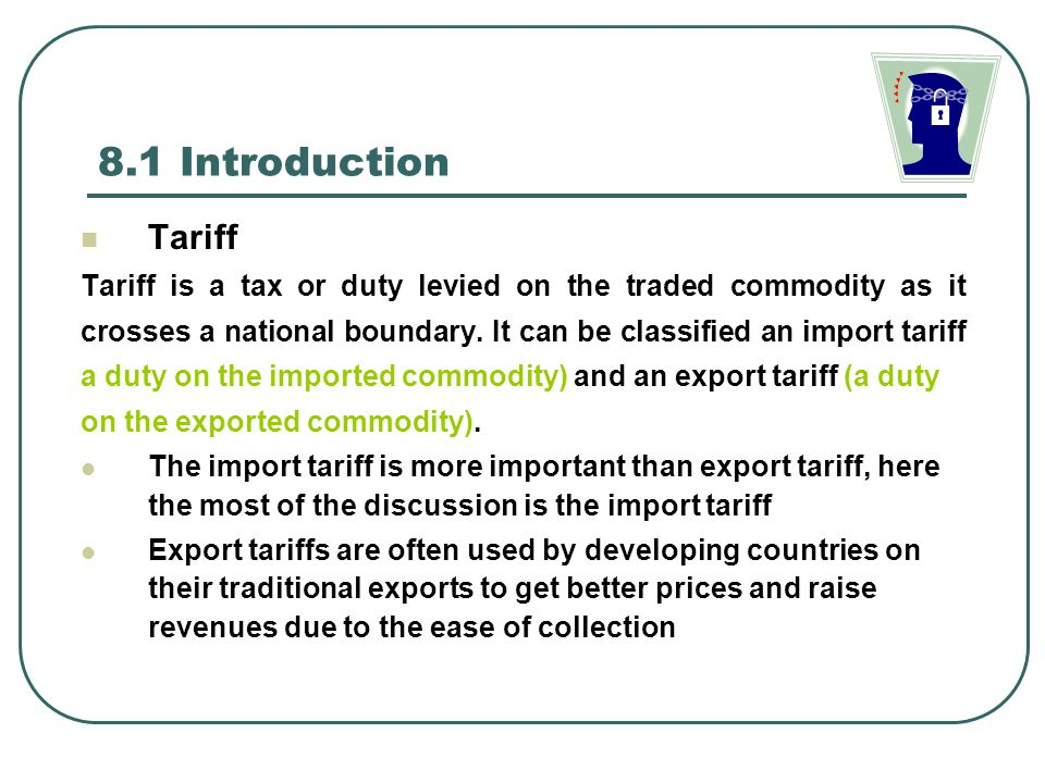 8.1 Introduction Tariff. Tariff is a tax or duty levied on the traded commodity as it.