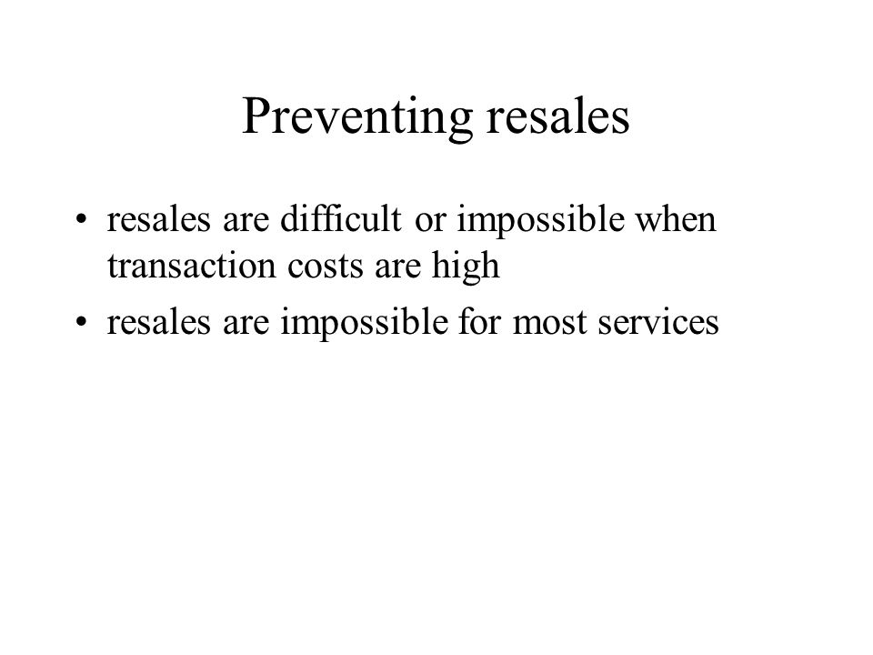 Preventing resales resales are difficult or impossible when transaction costs are high.