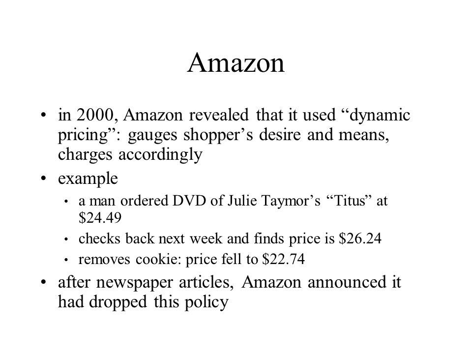 Amazon in 2000, Amazon revealed that it used dynamic pricing : gauges shopper's desire and means, charges accordingly.