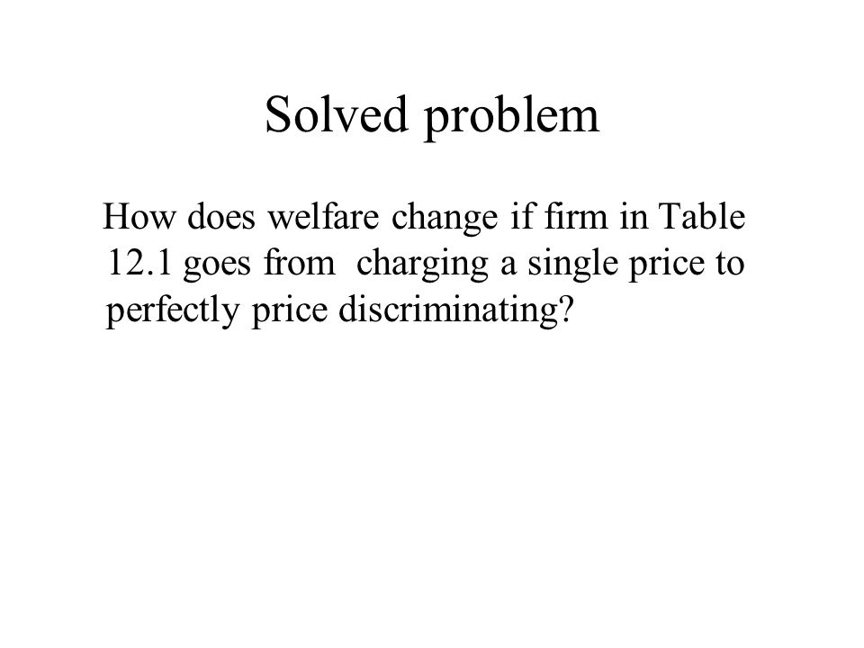 Solved problem How does welfare change if firm in Table 12.1 goes from charging a single price to perfectly price discriminating