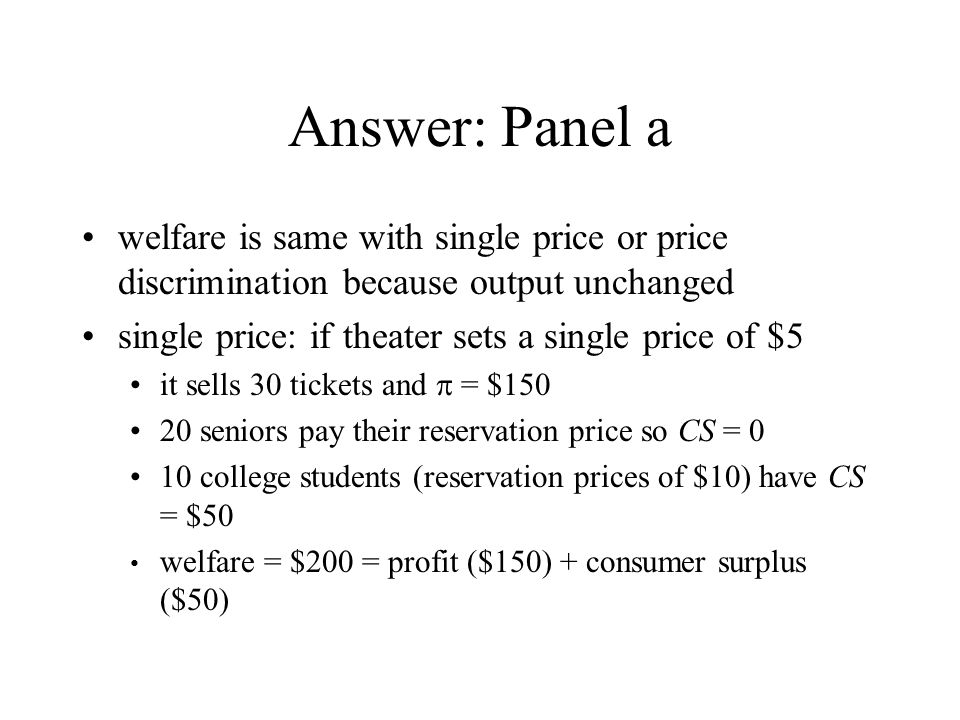 Answer: Panel a welfare is same with single price or price discrimination because output unchanged.