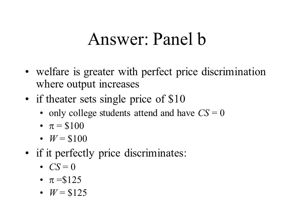 Answer: Panel b welfare is greater with perfect price discrimination where output increases. if theater sets single price of $10.