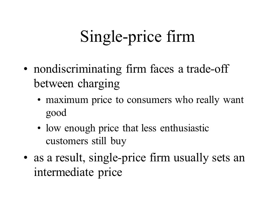 Single-price firm nondiscriminating firm faces a trade-off between charging. maximum price to consumers who really want good.