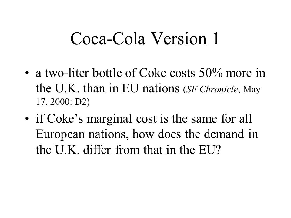 Coca-Cola Version 1 a two-liter bottle of Coke costs 50% more in the U.K. than in EU nations (SF Chronicle, May 17, 2000: D2)