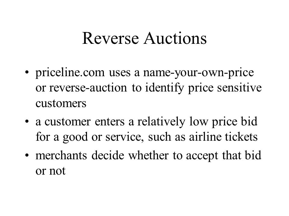 Reverse Auctions priceline.com uses a name-your-own-price or reverse-auction to identify price sensitive customers.