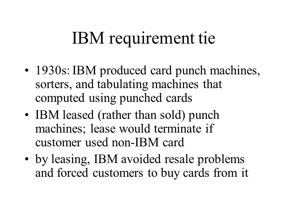 IBM requirement tie 1930s: IBM produced card punch machines, sorters, and tabulating machines that computed using punched cards.