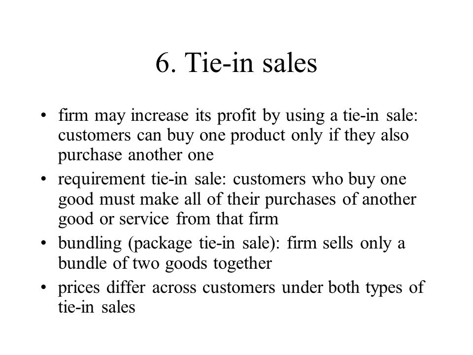 6. Tie-in sales firm may increase its profit by using a tie-in sale: customers can buy one product only if they also purchase another one.
