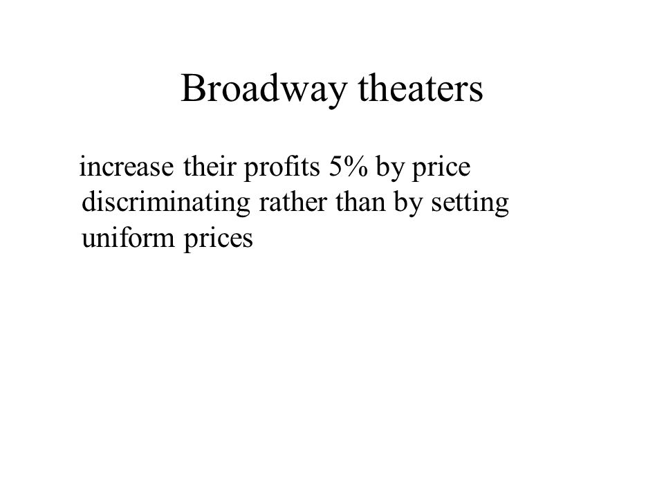 Broadway theaters increase their profits 5% by price discriminating rather than by setting uniform prices.