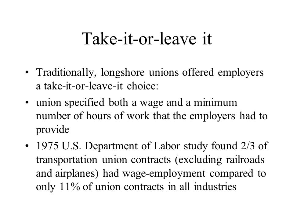 Take-it-or-leave it Traditionally, longshore unions offered employers a take-it-or-leave-it choice: