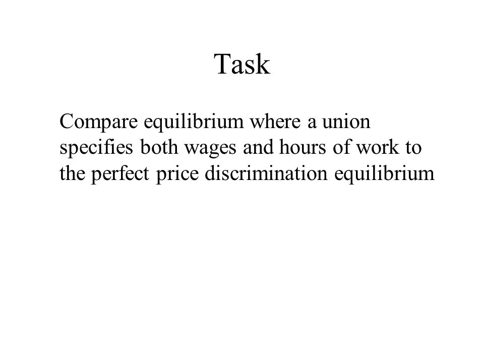 Task Compare equilibrium where a union specifies both wages and hours of work to the perfect price discrimination equilibrium.