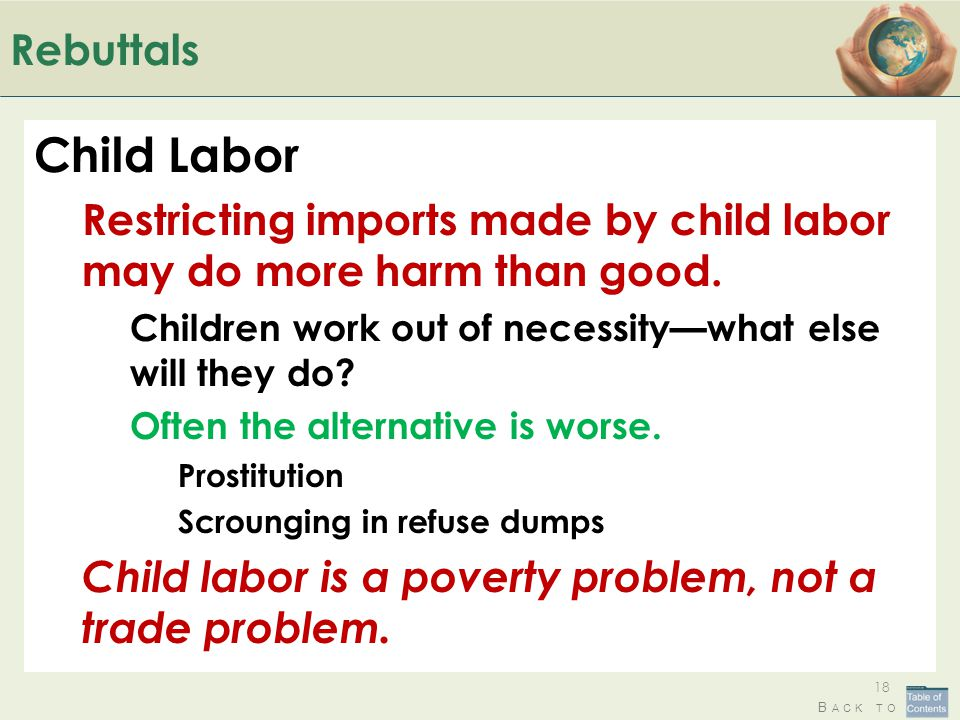 Rebuttals Child Labor. Restricting imports made by child labor may do more harm than good. Children work out of necessity—what else will they do