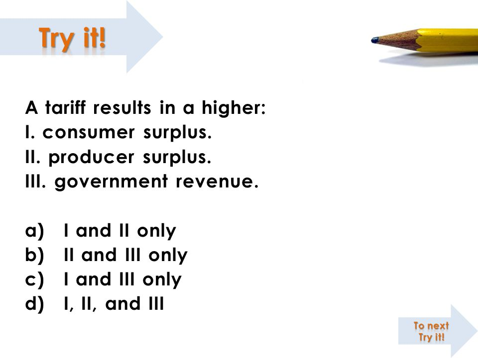 A tariff results in a higher: I. consumer surplus.