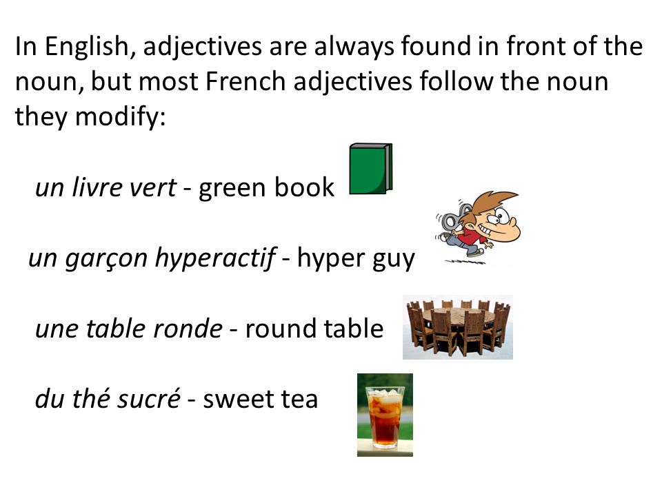 In English, adjectives are always found in front of the noun, but most French adjectives follow the noun they modify: un livre vert - green book un garçon hyperactif - hyper guy une table ronde - round table du thé sucré - sweet tea