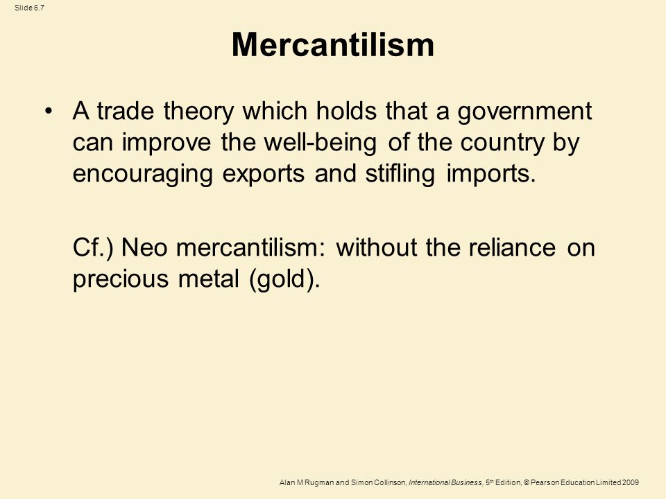Mercantilism A trade theory which holds that a government can improve the well-being of the country by encouraging exports and stifling imports.