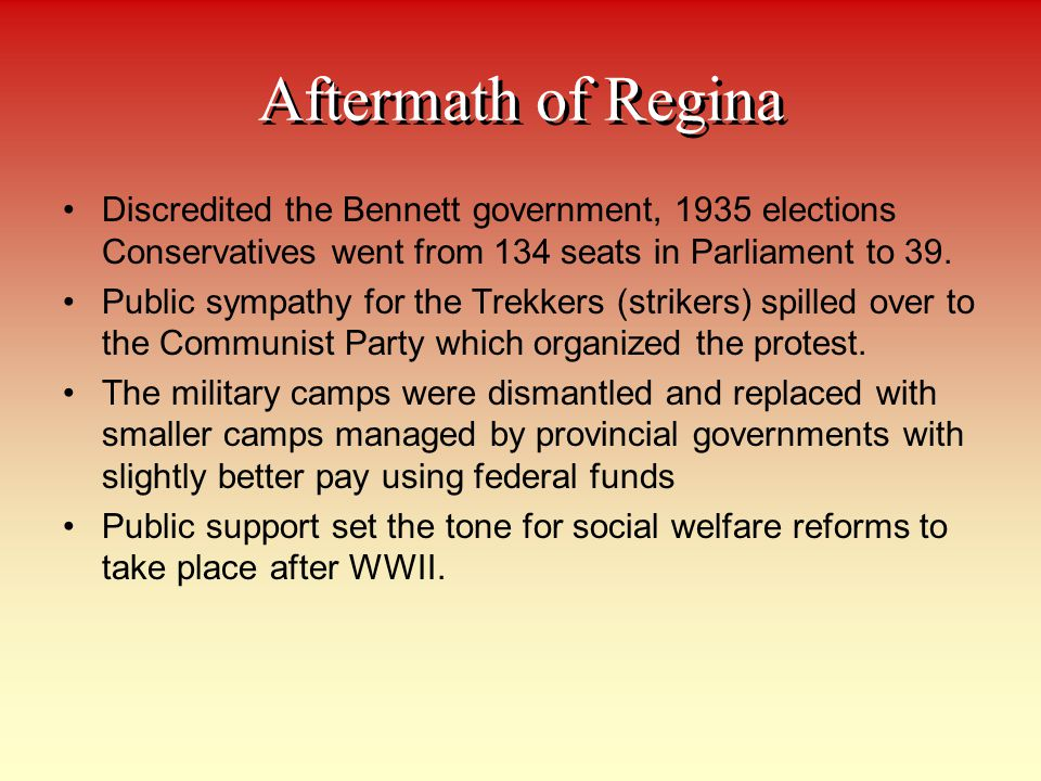 Aftermath of Regina Discredited the Bennett government, 1935 elections Conservatives went from 134 seats in Parliament to 39.