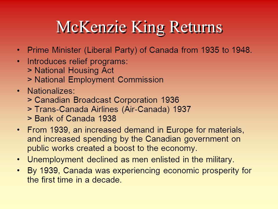 McKenzie King Returns Prime Minister (Liberal Party) of Canada from 1935 to 1948.