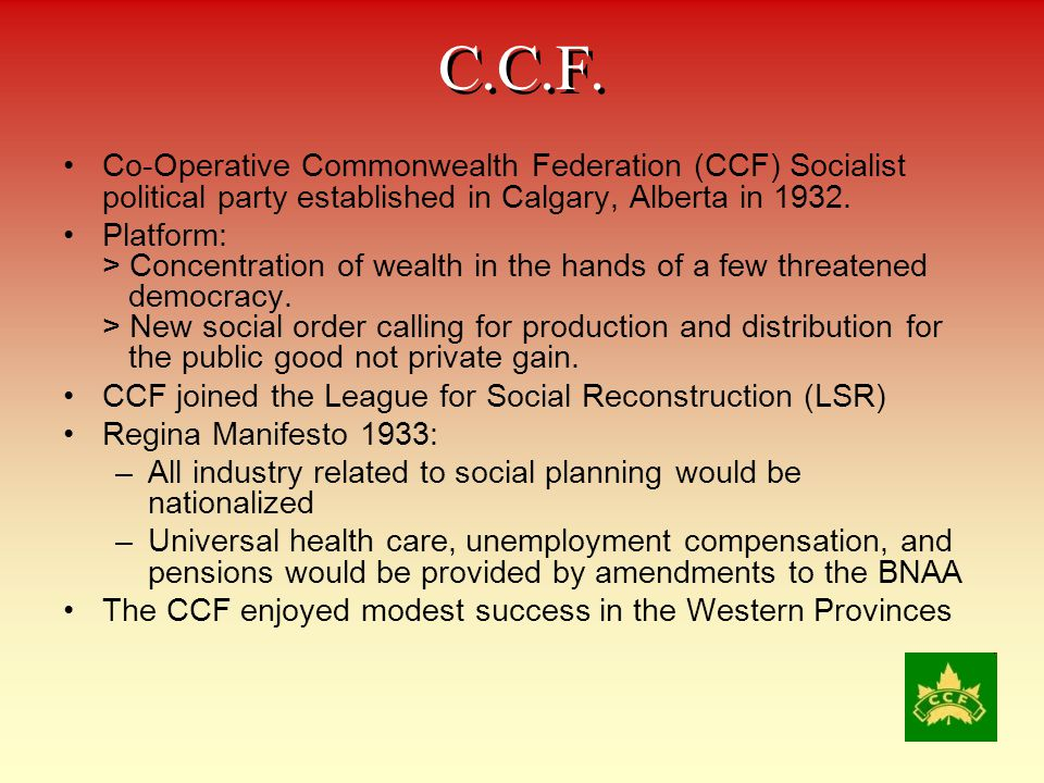 C.C.F. Co-Operative Commonwealth Federation (CCF) Socialist political party established in Calgary, Alberta in 1932.