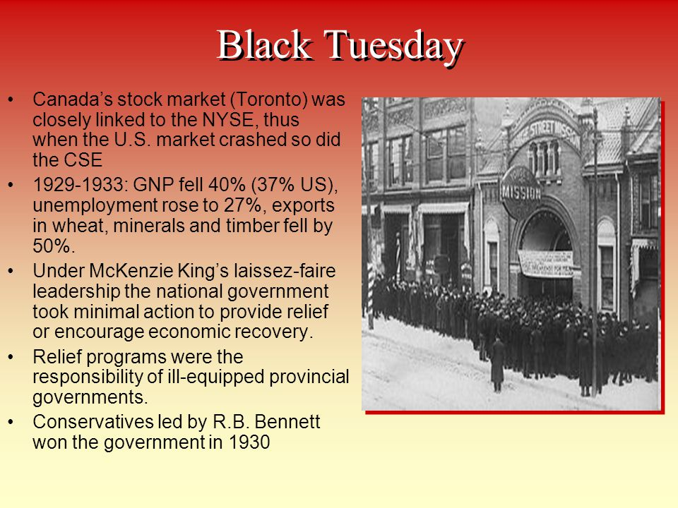 Black Tuesday Canada's stock market (Toronto) was closely linked to the NYSE, thus when the U.S. market crashed so did the CSE.