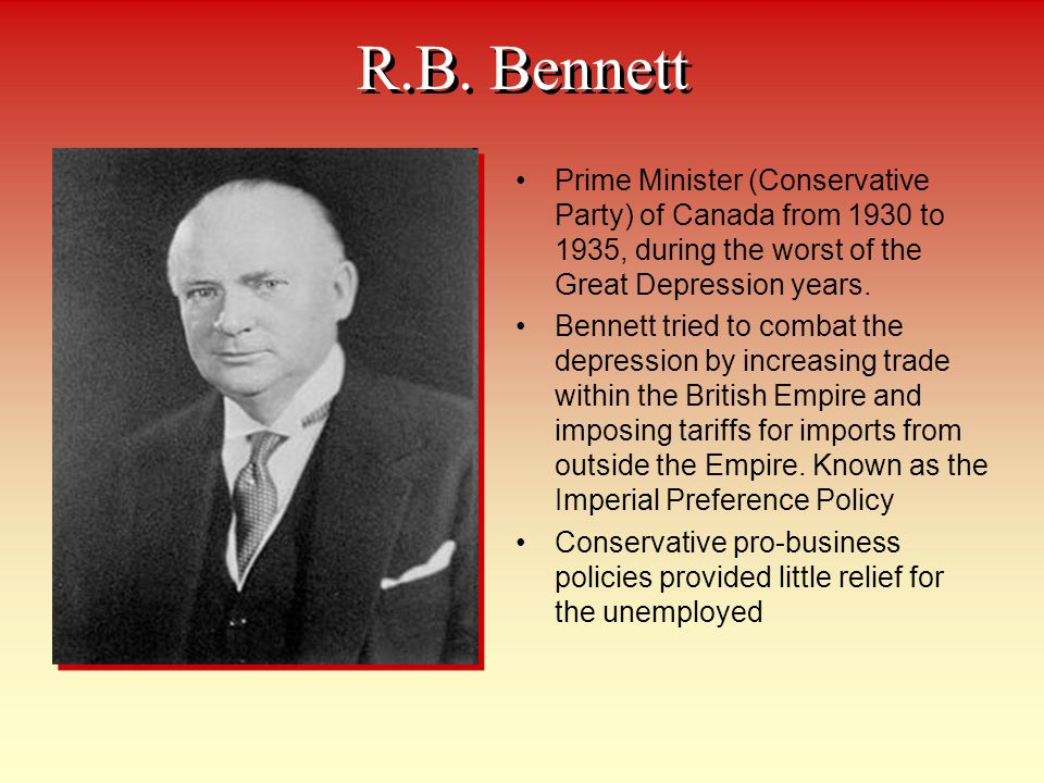 R.B. Bennett Prime Minister (Conservative Party) of Canada from 1930 to 1935, during the worst of the Great Depression years.
