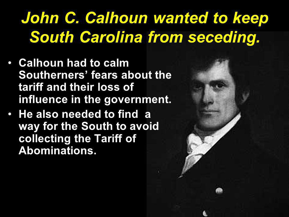 John C. Calhoun wanted to keep South Carolina from seceding.