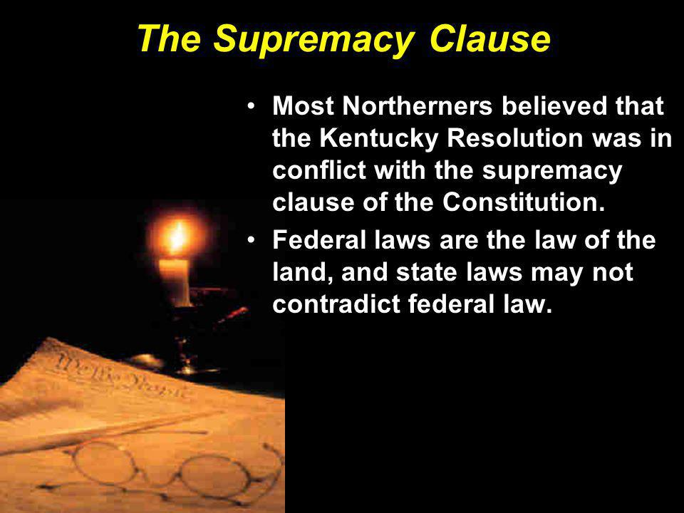The Supremacy Clause Most Northerners believed that the Kentucky Resolution was in conflict with the supremacy clause of the Constitution.