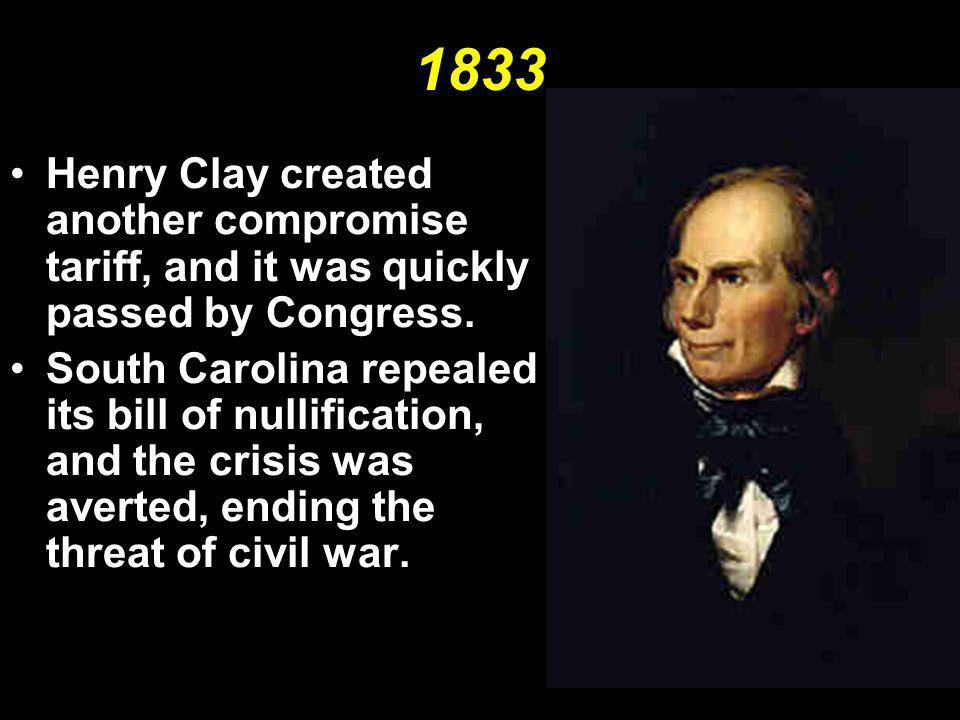 1833 Henry Clay created another compromise tariff, and it was quickly passed by Congress.