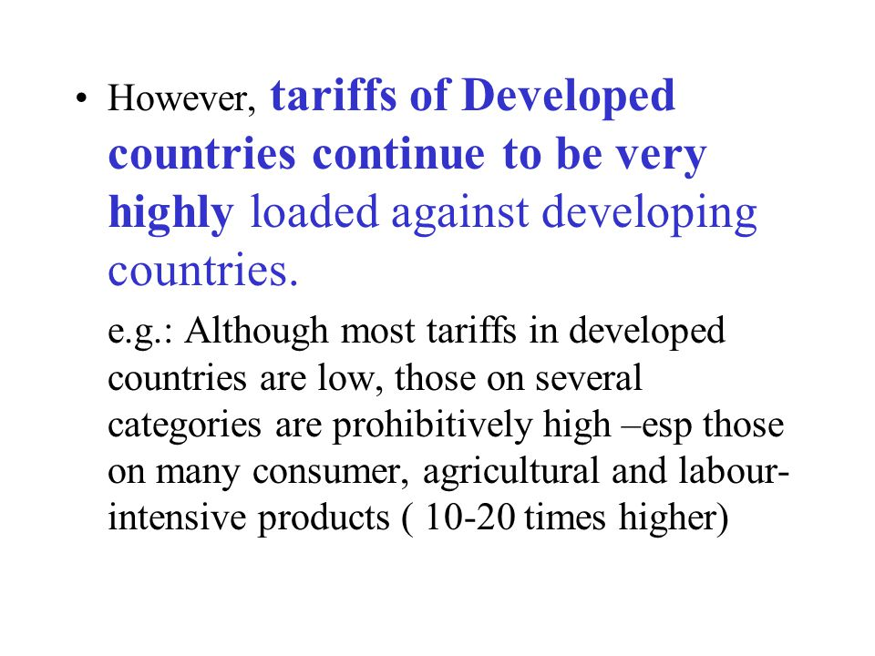 However, tariffs of Developed countries continue to be very highly loaded against developing countries.