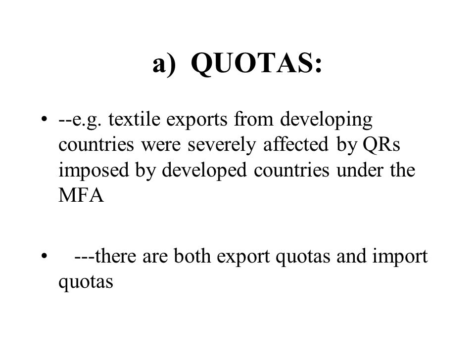 a) QUOTAS: --e.g. textile exports from developing countries were severely affected by QRs imposed by developed countries under the MFA.
