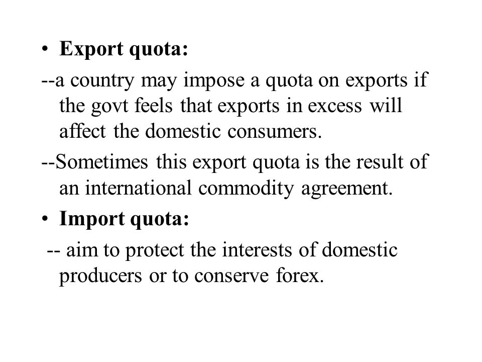 Export quota: --a country may impose a quota on exports if the govt feels that exports in excess will affect the domestic consumers.