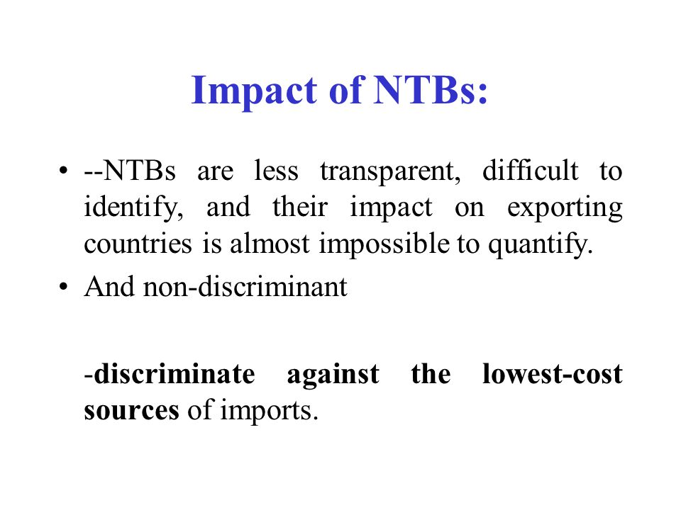 Impact of NTBs: --NTBs are less transparent, difficult to identify, and their impact on exporting countries is almost impossible to quantify.