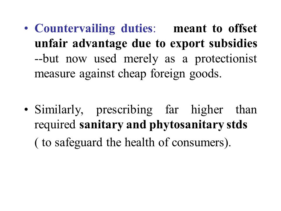 Countervailing duties: meant to offset unfair advantage due to export subsidies --but now used merely as a protectionist measure against cheap foreign goods.