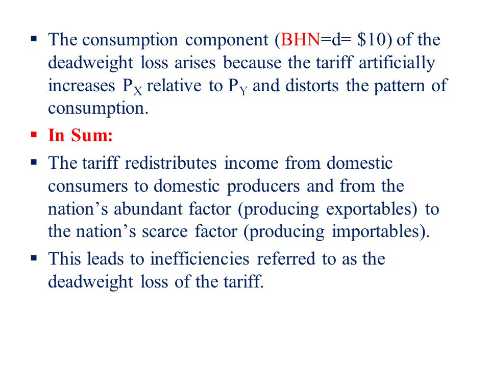 The consumption component (BHN=d= $10) of the deadweight loss arises because the tariff artificially increases PX relative to PY and distorts the pattern of consumption.