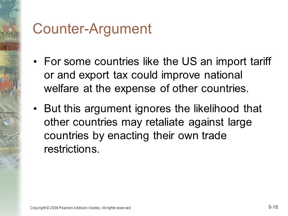 Counter-Argument For some countries like the US an import tariff or and export tax could improve national welfare at the expense of other countries.