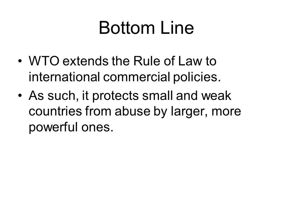 Bottom Line WTO extends the Rule of Law to international commercial policies.