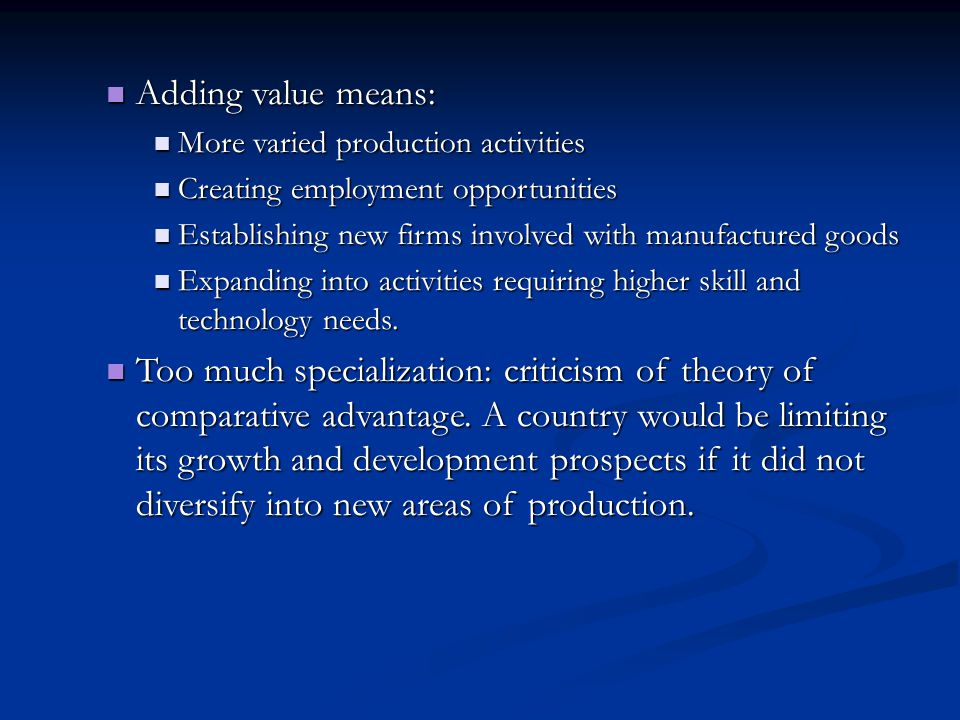 Adding value means: More varied production activities. Creating employment opportunities. Establishing new firms involved with manufactured goods.