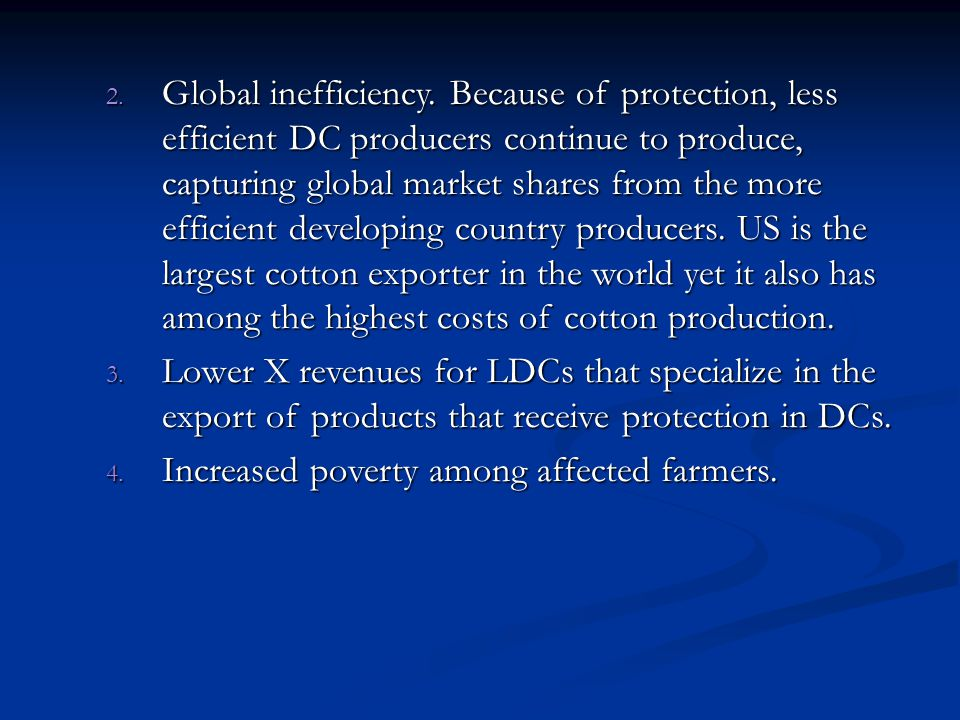 Global inefficiency. Because of protection, less efficient DC producers continue to produce, capturing global market shares from the more efficient developing country producers. US is the largest cotton exporter in the world yet it also has among the highest costs of cotton production.